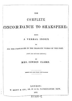 The Complete Concordance to Shakspere  Being a Verval Index to All the Passages in the Dramatic Works of the Poet   New Ed   PDF