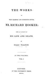 The Works of that Learned and Judicious Divine, Mr. Richard Hooker, with an Account of His Life and Death: Volume 1