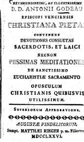 ... Antonii Godeau ... Christiana pietas continens devotiones consuetas sacerdotis: et laici necnon piissimas meditationes de sanctissimo Eucharistiae sacramento ...