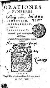 ORATIONES FVNEBRES: IN morte PONTIFICVM, IMPERATORVM, REGVM, PRINCIPVM, &c. Habitae a Legatis Virisve suae aetati doctissimis. Quarum Catalogum sequens pagina indicat