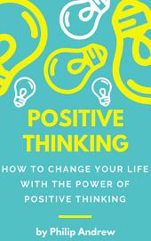 Positive Thinking: How To Change Your Life With The Power Of Positive Thinking