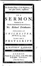 The Exalted Hopes of the Righteous ... Considered. In a Sermon [on Prov. Xiv. 32] Occasioned by the Decease of ... R. Drinkwater. Preached at Chichester ... To which is Added, a Postscript