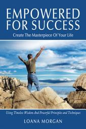 Empowered For Success: Create The Masterpiece Of Your Life Using Timeless Wisdom And Powerful Principles and Techniques