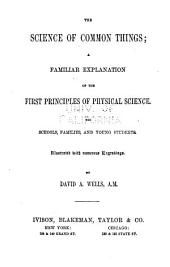 The Science of Common Things: A Familiar Explanation of the First Principles of Physical Science. For Schools, Families, and Young Students