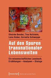 Auf den Spuren transnationaler Lebenswelten: Ein wissenschaftliches Lesebuch. Erzählungen - Analysen - Dialoge