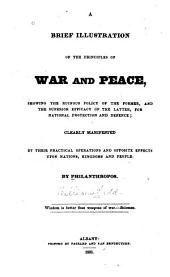 A Brief Illustration of the Principles of War and Peace: Showing the Ruinous Policy of the Former, and the Superior Efficacy of the Latter, for National Protection and Defence; Clearly Manifested by Their Practical Operations and Opposite Effects Upon Nations, Kingdoms and People