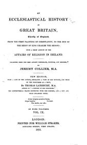 An Ecclesiastical History of Great Britain: Chiefly of England: from the First Planting of Christianity, to the End of the Reign of King Charles the Second ; with a Brief Account of the Affairs of Religion in Ireland Collected from the Best Ancient Historians, Councils, and Records, Volume 9