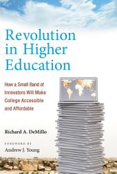 Revolution in Higher Education: How a Small Band of Innovators Will Make College Accessible and Affordable