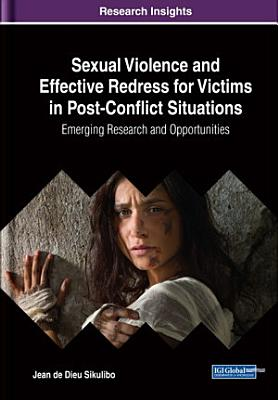Sexual Violence and Effective Redress for Victims in Post Conflict Situations  Emerging Research and Opportunities PDF