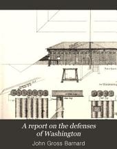 A Report on the Defenses of Washington: To the Chief of Engineers, U.S. Army