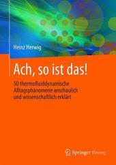 Ach, so ist das!: 50 thermofluiddynamische Alltagsphänomene anschaulich und wissenschaftlich erklärt