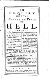 An enquiry into the nature and place of hell: shewing I. The reasonableness of a future state. II. The punishments of the next life. III. The several opinions concerning the place of hell. IV. That the fire of hell is not metaphorical, but real. V. The improbability of that fire's being in, or about the center of the earth. VI. The probability of the sun's being the local hell, with reasons for this conjecture, and the objections from atheism, philosophy, and the Holy Scriptures, answered