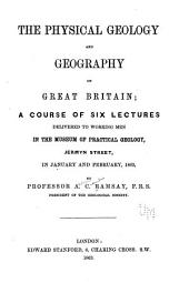 The Physical Géology and Geography of Great Britain: A Course of Six Lectures ... in January and February 1863, Volume 1