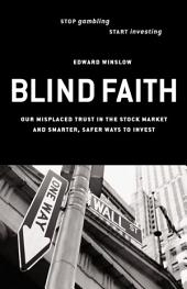 Blind Faith: Our Misplaced Trust in the Stock Market--And Smarter, Safer Ways to Invest