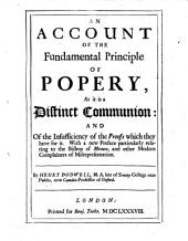 Two short discourses against the Romanists: I. An account of the fundamental principle of popery, and of the insufficiency of the proofs which they have for it. II. An answer to six queries proposed to a gentlewoman of the Church of England, by an emissary of the Church of Rome. With a new preface particularly relating to the Bishop of Meaux, and other modern complainers of misrepresentation. By Henry Dodwell ... Imprimatur, April 16. 1688. Jo. Battely