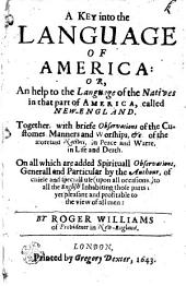 A KEY Into the LANGUAGE OF AMERICA: OR, An Help to the Language of the Natives in the Part of AMERICA, Callad NEW-ENGLAND: Together, with Briefe Observations of the Customes, Manners and Worships, [et]c. of the Atoresaid Natives, in Peace and Warre, in Life and Death. On All which are Added Spirituall Observations, Generall and Particular by the Authour, of Chiese and Speciall Use (upon All Occasions) to All the English Inhabiting Those Parts; Yet Pleasant and Profitable to the View of All Men