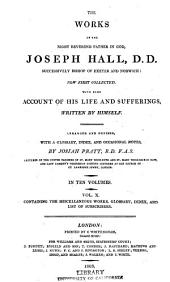 The Works of the Right Reverend Father in God, Joseph Hall: Now First Collected. With Some Account of His Life and Sufferings, Written by Himself, Volume 10