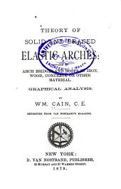 Theory of Solid and Braced Elastic Arches: Applied to Arch Bridges and Roofs in Iron, Wood, Concrete Or Other Materials