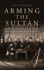Arming the Sultan: German Arms Trade and Personal Diplomacy in the Ottoman Empire