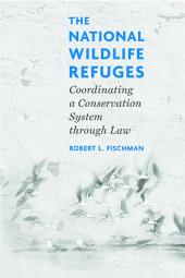 The National Wildlife Refuges: Coordinating A Conservation System Through Law