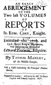 An Exact Abridgement of the Two Last Volumes of Reports of Sr. Edw. Coke ... Entituled the 12th. and 13th. parts; being a supplement, and observing the method of Edward Trotman ... By Thomas Mantley, etc