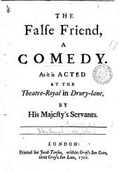 The False Friend: A Comedy. As it is Acted at the Theatre-Royal in Drury-lane, by His Majesty's Servants