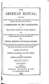 The American Manual: Containing a Brief Outline of the Origin and Progress of Political Power and the Laws of Nations, a Commentary on the Constitution of the United States of North America, and a Lucid Exposition of the Duties and Responsibilities of Voters, Jurors, and Civil Magistrates ...