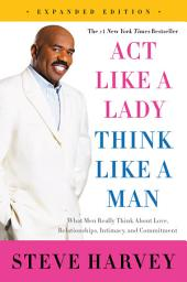 Act Like a Lady, Think Like a Man, Expanded Edition : What Men Really Think About Love, Relationships, Intimacy, and Commitment