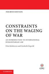 Constraints on the Waging of War: An Introduction to International Humanitarian Law, Edition 4