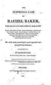 The Surprising Case of Rachel Baker, who Prays and Preaches in Her Sleep, with Specimens of Her Extraordinary Performances Taken Down Accurately in Short Hand at the Time: And Showing the Unparelleled Powers She Possesses to Pray, Exhort, and Answer Questions, During Her Unconscious State. The Whole Authenticated by the Most Respectable Testimony of Living Witnesses