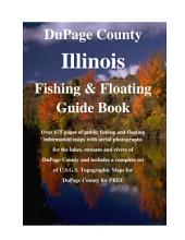 DuPage County Illinois Fishing & Floating Guide Book: Complete fishing and floating information for DuPage County Illinois