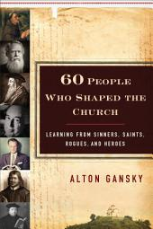 60 People Who Shaped the Church: Learning from Sinners, Saints, Rogues, and Heroes