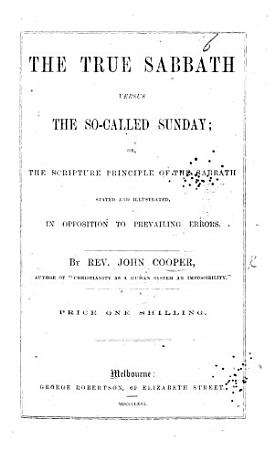 The True Sabbath Versus the So called Sunday  Or  the Scripture Principle of the Sabbath Stated and Illustrated  in Opposition to Prevailing Errors PDF