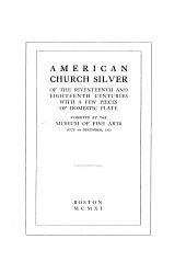 American Church Silver of the Seventeenth and Eighteenth Centuries: With a Few Pieces of Domestic Plate, Exhibited at the Museum of Fine Arts, July to December, 1911