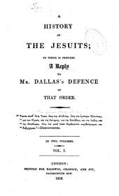 A history of the Jesuits: to which is prefixed A reply to Mr. Dallas's defence of that order, Volume 1