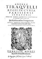 """""""Andreæ Tiraquelli Regii In Curia Parisiensi Senatoris"""" Operum Tomus Quartus Continens Commentaria. De Nobilitate & Jure Primigeniorum: Volume 4"""