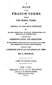 A Book of the French Verbs: Wherein the Model Verbs and Several of the Most Difficult are [co]njugated Affirmatively, Negatively, Interrogatively, and Negatively and Interogatively : Containing Also, Numerous Notes and Directions on the Diffetent Conjagations, Not to be Found in Any Other Book Published for the Use of English Scholars : to which is Added, a Complete List of All the Irregular Verbs