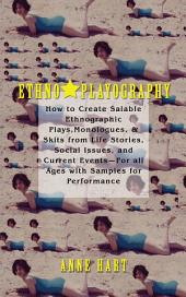 Ethno-Playography: How to Create Salable Ethnographic Plays, Monologues, & Skits from Life Stories, Social Issues, and Current Eventsýfor All Ages with Samples for Performance