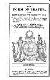 The Form of Prayer with Thanksgiving ... to be used daily ... for the happy deliverance of Her Majesty Queen Caroline from the late most traitorous conspiracy. By William Hone