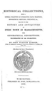 Historical Collections: Being a General Collection of Interesting Facts, Traditions, Biographical Sketches, Anecdotes, &c., Relating to the History and Antiquities of Every Town in Massachusetts, with Geographical Descriptions