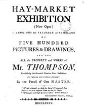 Hay-market Exhibition: (now Open) is a Curious and Valuable Assemblage of Five Hundred Pictures & Drawings, and are All the Property and Works of Mr. Thompson, Confessedly the Greatest Number Ever Exhibited (in this Or Any Other Country) by the Pencil of One Master, Volume 13