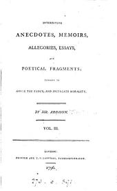 Interesting Anecdotes, Memoirs, Allegories, Essays, and Poetical Fragments;: Tending to Amuse the Fancy, and Inculcate Morality, Volumes 3-4