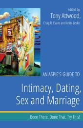 An Aspie's Guide to Intimacy, Dating, Sex and Marriage: Been There. Done That. Try This!