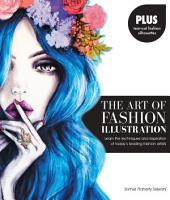 The Art of Fashion Illustration: Learn the techniques and inspirations of today's leading fashion artists *Plus, tear-out fashion silhouettes to create your own stylish designs!