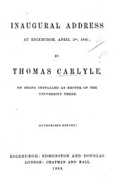 Inaugural Address at Edinburgh, April 2nd, 1866; by Thomas Carlyle, on being installed as Rector of the University there. [Authorized report.]