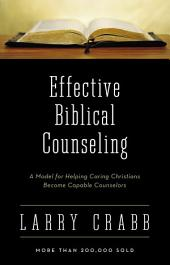 Effective Biblical Counseling: A Model for Helping Caring Christians Become Capable Counselors