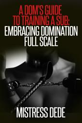 A Dom's Guide to Training a Sub: Embracing Domination Full Scale