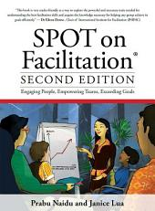 SPOT on Facilitation (2nd Edition): Engaging People, Empowering Teams, Exceeding Goals