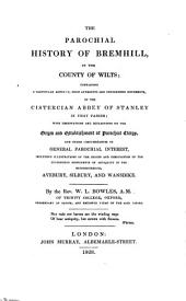 The parochial history of Bremhill, in the county of Wilts: containing a particular account, from authentic and unpublished documents, of the Cistercian abbey of Stanley in that parish; with observations and reflections on the origin and establishment of parochial clergy, and other circumstances of general parochial interest, including illustrations of the origin and designation of the stupendous monuments of antiquity in the neighbourhood, Avebury, Silbury, and Wansdike