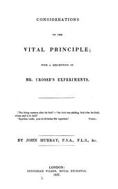 Considerations on the Vital Principle, with a Description of Mr. Crosse's Experiments